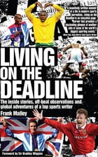 Living on the Deadline: The inside stories, off-beat observations and global adventures of a top sports writer by Frank Malley