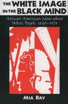 The White Image in the Black Mind: African-American Ideas about White People, 1830-1925 by Mia Bay