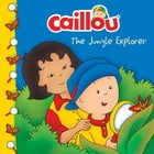 Caillou: The Jungle Explorer by Sarah Margaret Johanson