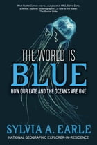 The World Is Blue: How Our Fate and the Ocean's Are One by Sylvia A. Earle