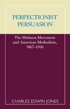 Perfectionist Persuasion: The Holiness Movement and American Methodism, 1867-1936