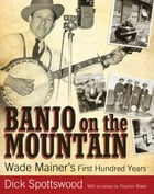 Banjo on the Mountain: Wade Mainer's First Hundred Years by Dick Spottswood
