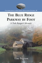 The Blue Ridge Parkway by Foot: A Park Ranger's Memoir by Tim Pegram