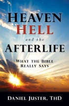 Heaven, Hell, and the Afterlife: What the Bible Really Says by Daniel C Juster, ThD