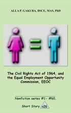 The Civil Rights Act of 1964, and the Equal Employment Opportunity Commission, EEOC.: SHORT STORY #26. Nonfiction series #1 - # 60. by Alla P. Gakuba