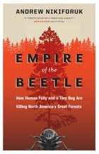 Empire of the Beetle: How Human Folly and a Tiny Bug Are Killing North America's Great Forests by Andrew Nikiforuk