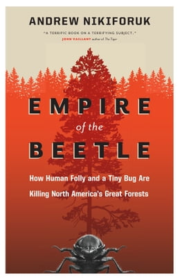 Book Empire of the Beetle: How Human Folly and a Tiny Bug Are Killing North America's Great Forests by Andrew Nikiforuk