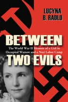 Between Two Evils: The World War II Memoir of a Girl in Occupied Warsaw and a Nazi Labor Camp: The World War II Memoir of a Girl in Occupied Warsaw an by Lucyna B. Radlo