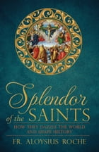 Splendor of the Saints: How They Dazzle the World and Shape History