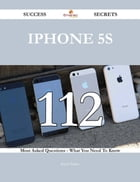 IPhone 5S 112 Success Secrets - 112 Most Asked Questions On IPhone 5S - What You Need To Know
