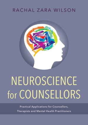 Neuroscience for Counsellors Practical Applications for Counsellors,  Therapists and Mental Health Practitioners