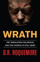 Wrath: The Tribulation Has Begun, And The Church Is Still Here! by D.R. Roquemore