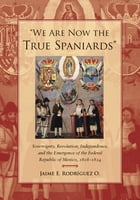 """""""We Are Now the True Spaniards"""": Sovereignty, Revolution, Independence, and the Emergence of the Federal Republic of Mexico, 1808–182 by Jaime E. Rodriguez O."""