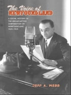 The Voice of Newfoundland: A Social History of the Broadcasting Corporation of Newfoundland,1939-1949 by Jeff Webb