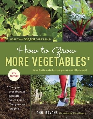 How to Grow More Vegetables,  Eighth Edition (and Fruits,  Nuts,  Berries,  Grains,  and Other Crops) Than You Ever Thought Possible on Less Land Than You