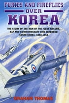 Furies and Fireflies over Korea: The Story of the Men and Machines of the Fleet Air Arm, RAF and Commonwealth who Defended South Kore by Graham Thomas