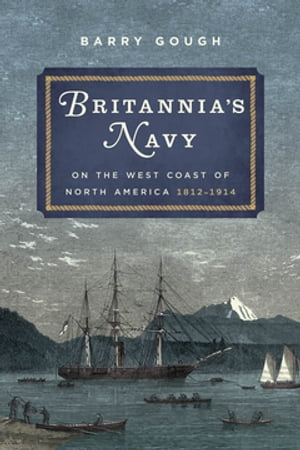 Britannia's Navy on the West Coast of North America, 1812-1914 by Barry Gough