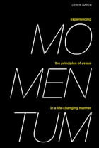Momentum: Experiencing the Principles of Jesus in a Life-Changing Manner by Derek Garde