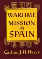 Wartime Mission in Spain, 1942-1945 by Carlton J. H. Hayes