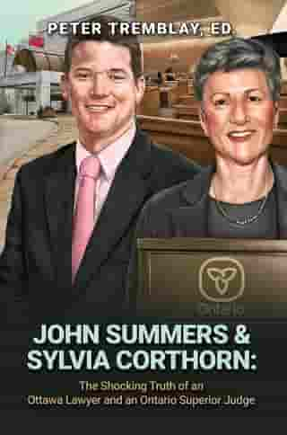 John Summers & Sylvia Corthorn: The Shocking Truth of an Ottawa Lawyer and an Ontario Superior Judge by Peter Tremblay