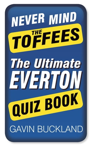 Never Mind The Toffees The Ultimate Everton Quiz Book