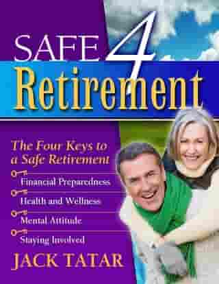 Safe 4 Retirement: The Four Keys to a Safe Retirement by Jack Tatar