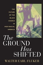 The Ground Has Shifted: The Future of the Black Church in Post-Racial America by Walter Earl Fluker
