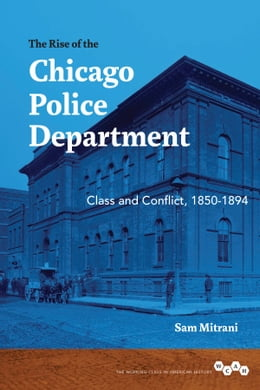 Book The Rise of the Chicago Police Department: Class and Conflict, 1850-1894 by Sam Mitrani