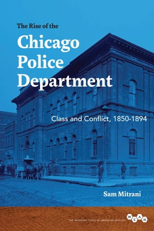 The Rise of the Chicago Police Department Class and Conflict,  1850-1894