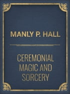 Ceremonial Magic And Sorcery by Manly P. Hall