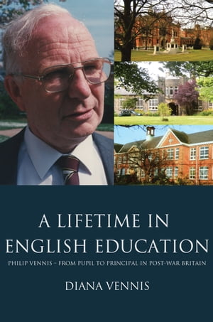 A Lifetime in English Education Philip Vennis from Pupil to Principal in Post-War Britain