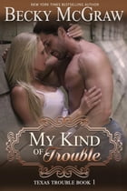 My Kind of Trouble: Texas Trouble, #1 by Becky McGraw
