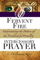 Fervent Fire: Understanding the Pattern of the Priesthood for Prevailing Intercessory Prayer by L. Williamson-Reeves