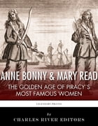Anne Bonny & Mary Read: The Golden Age of Piracy's Most Famous Women by Charles River Editors
