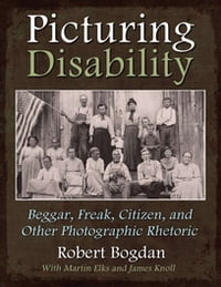 Picturing Disability: Beggar, Freak, Citizen and Other Photographic Rhetoric