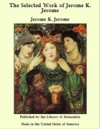The Selected Work of Jerome K. Jerome by Jerome K. Jerome by Jerome K. Jerome