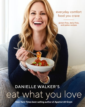 Danielle Walker's Eat What You Love: Everyday Comfort Food You Crave; Gluten-Free, Dairy-Free, and Paleo Recipes [A Cookbook] by Danielle Walker