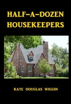 Half-A-Dozen Housekeepers by Kate Douglas Wiggin