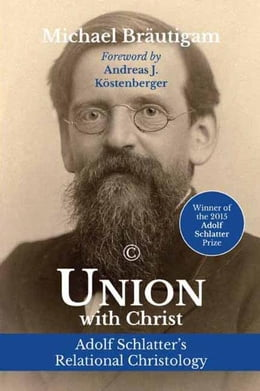 Book Union with Christ: Adolf Schlatter's Relational Christology by Bräutigam, Michael