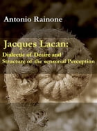Jacques Lacan: Dialectic of Desire and Structure of the sensorial Perception by Antonio Rainone