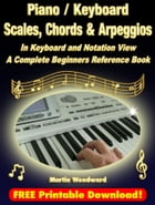 Piano / Keyboard Scales, Chords & Arpeggios In Keyboard and Notation View: A Complete Beginners Reference Book by Martin Woodward