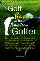 Golf Basics For The Amateur Golfer: Learn About Golf Equipment, Golf Courses, Golf Rules And Golf Techniques With These Beginner Golf Ti by Dale S. McGee