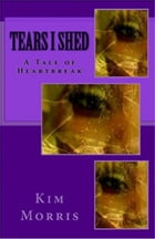 Tears I Shed: A Tale Of Heartbreak by Kim Morris