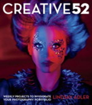 Creative 52: Weekly Projects to Invigorate Your Photography Portfolio by Lindsay Adler