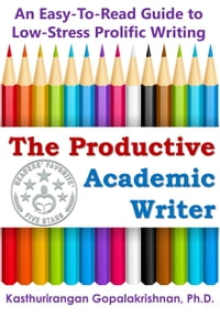 The Productive Academic Writer: An Easy-To-Read Guide to Low-Stress Prolific Writing