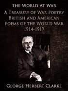 A Treasury of War Poetry British and American Poems of the World War 1914-1917 by George Herbert Clarke