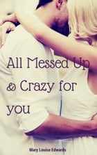 All Messed up and Crazy for you by Mary Louise