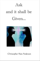 Ask and it shall be Given... by Christopher Alan Anderson