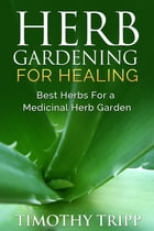 Herb Gardening For Healing: Best Herbs For a Medicinal Herb Garden by Timothy Tripp