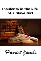 Incidents in the Life of a Slave Girl, The Original Slave Narrative by Harriet Jacobs